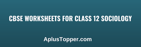 CBSE Worksheets for Class 12 Sociology